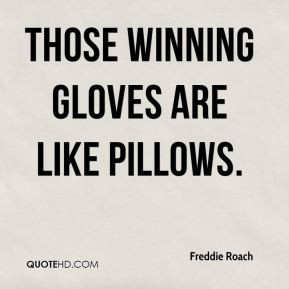 Freddie Roach - Those Winning gloves are like pillows.