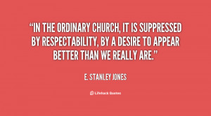 In the ordinary church, it is suppressed by respectability, by a ...