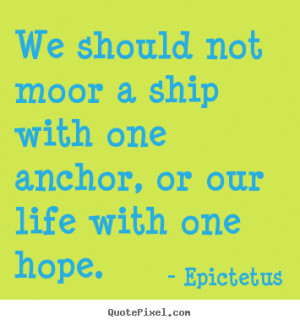 ... ship with one anchor, or our life with.. Epictetus great life quotes