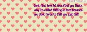 find love, let love find you. That's why its called falling in love ...