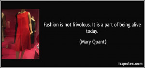 ... is not frivolous. It is a part of being alive today. - Mary Quant