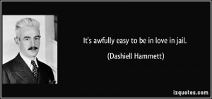 It's awfully easy to be in love in jail. - Dashiell Hammett