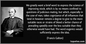 ... word eugenics would sufficiently express the idea. - Francis Galton