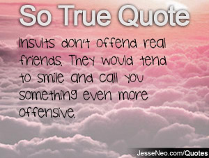 Insults don't offend real friends. They would tend to smile and call ...
