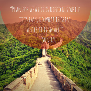 """... while it is easy, do what is great while it is small."""" – Sun Tzu"""