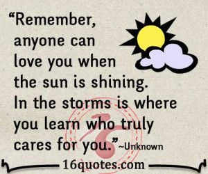 Remember, anyone can love you when the sun is shining. In the storms ...