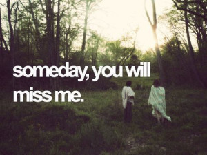miss you # someday # one day # some nights # you will miss me # do ...