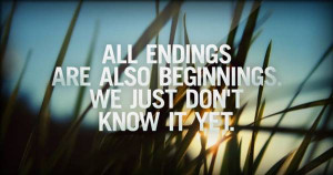 All endings are also beginnings we just dont know it yet
