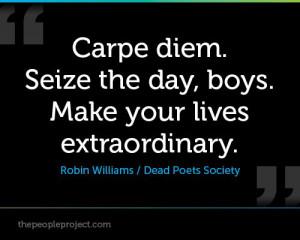 Carpe diem. Seize the day, boys. Make your lives extraordinary ...