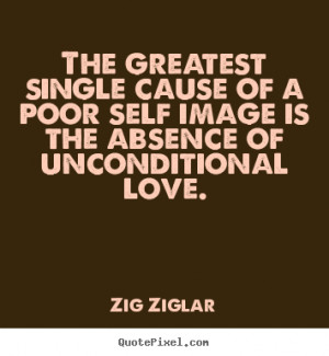Quotes about love - The greatest single cause of a poor self image is ...