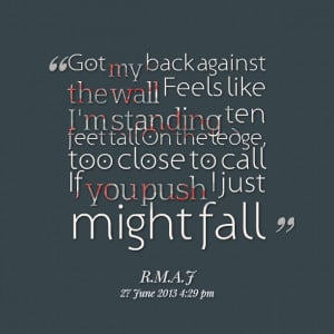 Quotes Picture: got my back against the wall feels like i'm standing ...