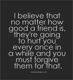 ... to hurt you every once in a while and you must forgive them for that