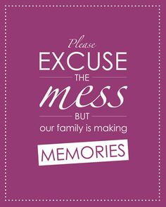 Please excuse the mess, but our family is making memories. #quote # ...