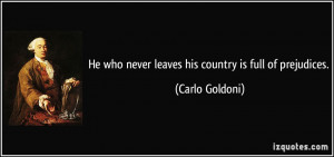 He who never leaves his country is full of prejudices Carlo Goldoni
