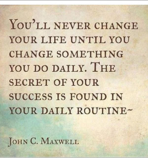 ... of your success is found in your daily routine. - John C. Maxwell