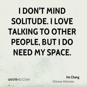 ... don't mind solitude. I love talking to other people, but I do need my