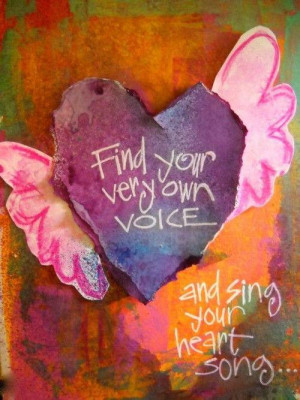 Find your own voice and sing your heart song...