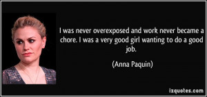 ... chore. I was a very good girl wanting to do a good job. - Anna Paquin