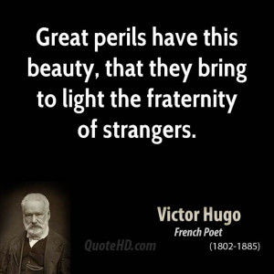 Great perils have this beauty, that they bring to light the fraternity ...