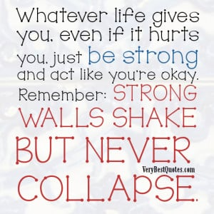 Whatever life gives you, even if it hurts you, just be strong and act ...