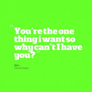 Quotes Picture: you're the one thing i want so why can't i have you?