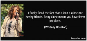 ... not having friends. Being alone means you have fewer problems