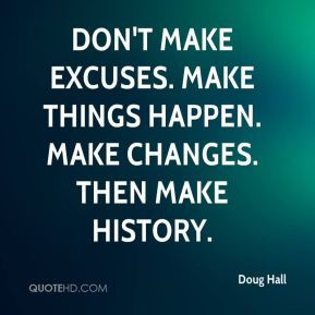 ... Don't make excuses. Make things happen. Make changes. Then make