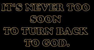 Its Never too soon to Turn back to God – Bible Quote