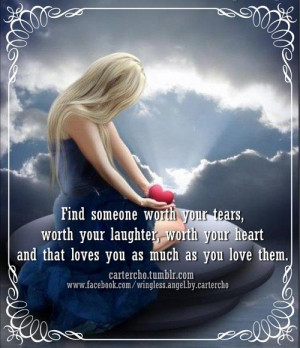 Find someone worth your tears, worth your laughter, worth your heart ...