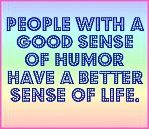 People with a good sense of humor, have a better sense of Life. #quote
