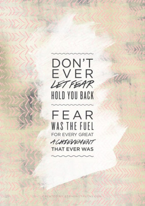 Don't Ever Let Fear Hold You Back Fear Was The Fuel For Every Great ...
