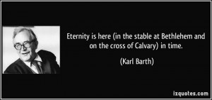 ... stable at Bethlehem and on the cross of Calvary) in time. - Karl Barth