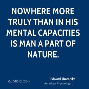 Edward Thorndike - Nowhere more truly than in his mental capacities is ...