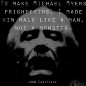 ... made him walk like a man, not a monster. - John Carpenter