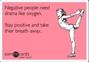 Funny Encouragement Ecard: Negative people need drama like oxygen ...