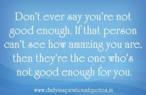 ever say youre not good enoughif that person can t see how amazing ...