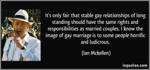 ... gay marriage is to some people horrific and ludicrous. - Ian Mckellen