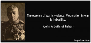 ... is violence. Moderation in war is imbecility. - John Arbuthnot Fisher