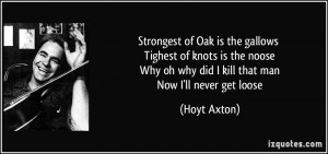 Strongest of Oak is the gallows Tighest of knots is the noose Why oh ...