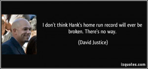 ... home run record will ever be broken. There's no way. - David Justice