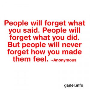 People will forget what you said. People will forget what you did. But ...