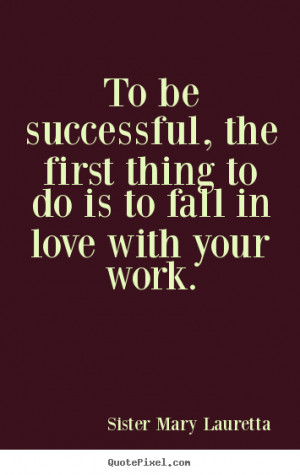 Sister Mary Lauretta Quotes - To be successful, the first thing to do ...