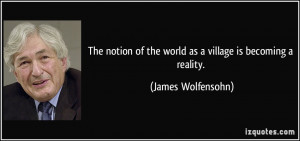 ... of the world as a village is becoming a reality. - James Wolfensohn