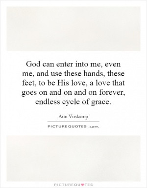 God can enter into me, even me, and use these hands, these feet, to be ...