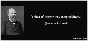 For love of country they accepted death... - James A. Garfield