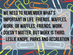 ... , but work is third. - Leslie Knope, Parks and Recreation. #quotes