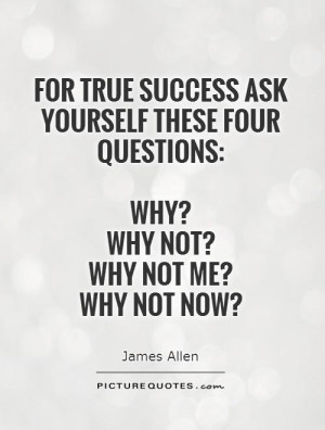 ... ask yourself these four questions: Why? Why not? Why not me? Why not