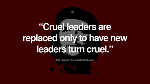 ... leaders are replaced only to have new leaders turn cruel. - Che