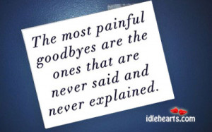 The Most Painful Goodbyes are the ones that are never said and never ...