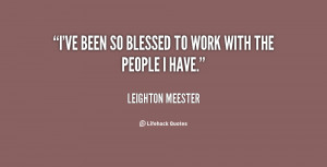 """ve been so blessed to work with the people I have."""""""